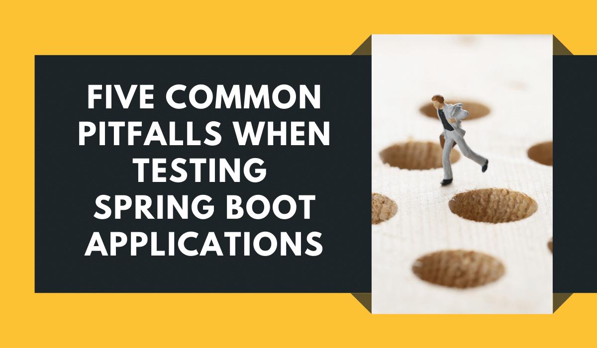 Pitfalls When Testing Spring Boot Applications